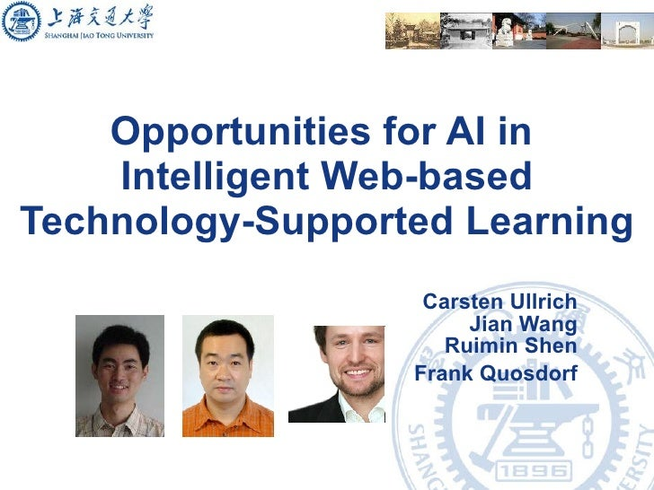 Opportunities for AI in  Intelligent Web-based Technology-Supported Learning Carsten Ullrich Jian Wang Ruimin Shen Frank Q...