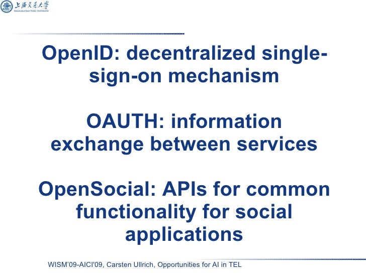 OpenID: decentralized single-sign-on mechanism OAUTH: information exchange between services OpenSocial: APIs for common fu...