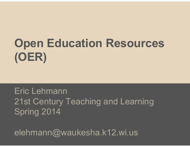Open Education Resources (OER) Eric Lehmann 21st Century Teaching and Learning Spring 2014 elehmann@waukesha.k12.wi.us