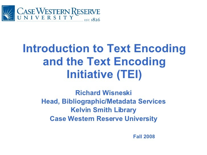 Introduction to Text Encoding and the Text Encoding Initiative (TEI) Richard Wisneski Head, Bibliographic/Metadata Service...