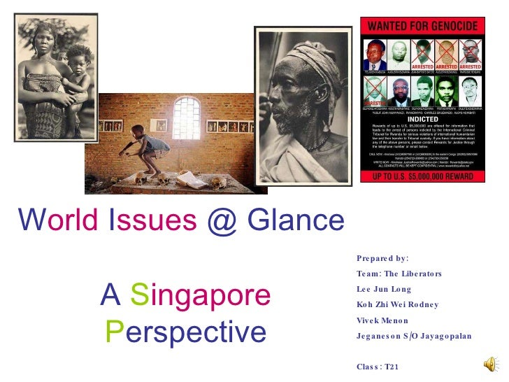W orld  I ssues  @ Glance  A   S ingapore   P erspective Prepared by:  Team: The Liberators Lee Jun Long Koh Zhi Wei Rodne...