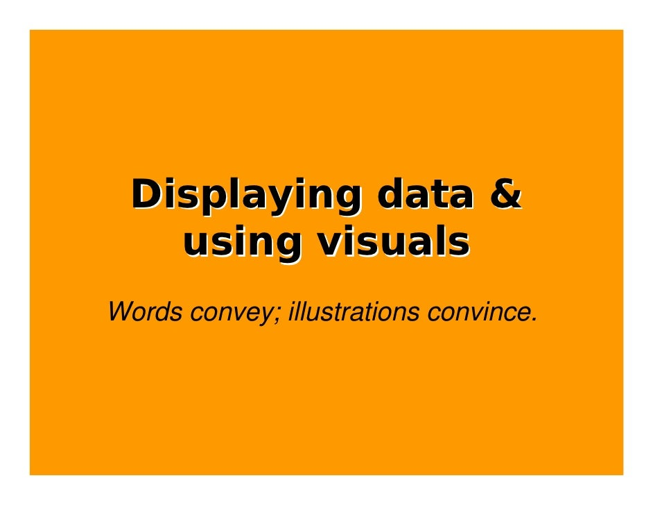 Displaying data &     using visuals Words convey; illustrations convince.
