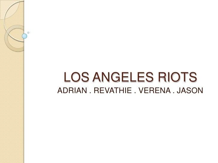 LOS ANGELES RIOTS<br />ADRIAN . REVATHIE . VERENA . JASON<br />