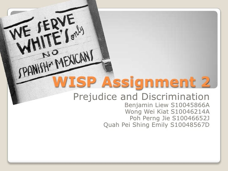 WISP Assignment 2 <br />Prejudice and Discrimination<br />Benjamin Liew S10045866A<br />Wong Wei Kiat S10046214A<br />Poh ...
