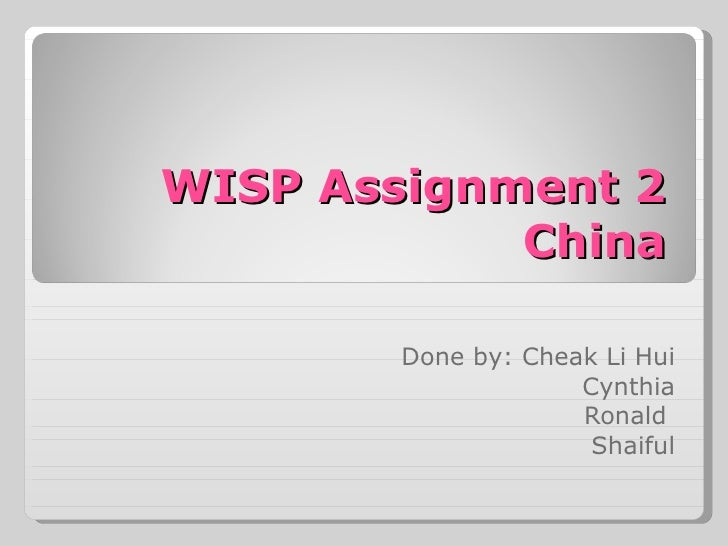 WISP Assignment 2 China Done by: Cheak Li Hui Cynthia Ronald  Shaiful