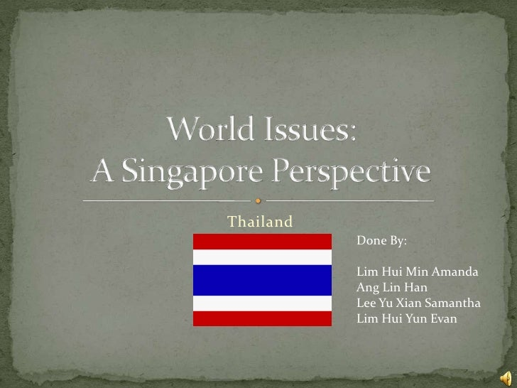 Thailand<br />World Issues:A Singapore Perspective<br />Done By:<br />Lim Hui Min Amanda<br />Ang Lin Han<br />Lee Yu Xian...