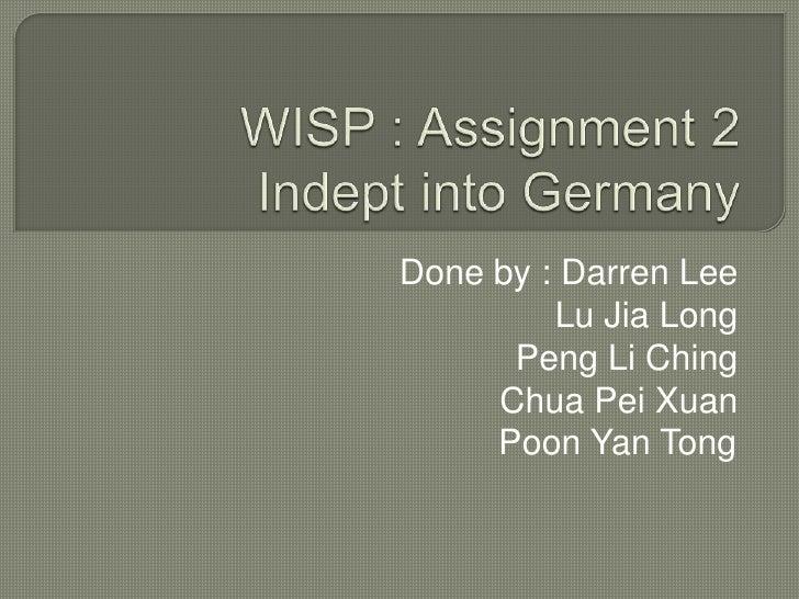 WISP : Assignment 2 Indept into Germany<br />Done by : Darren LeeLu Jia LongPeng Li ChingChua Pei XuanPoon Yan Tong<br />
