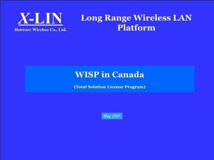 Long Range Wireless LAN Platform X -LIN Hotware Wireless Co., Ltd. WISP in Canada (Total Solution License Program) May, 2007