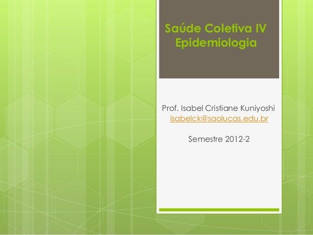 Saúde Coletiva IV Epidemiologia Prof. Isabel Cristiane Kuniyoshi isabelck@saolucas.edu.br Semestre 2012-2