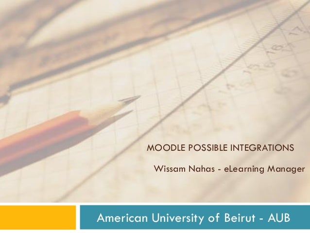 MOODLE POSSIBLE INTEGRATIONS Wissam Nahas - eLearning Manager American University of Beirut - AUB