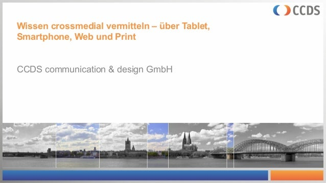 Wissen crossmedial vermitteln – über Tablet, Smartphone, Web und Print CCDS communication & design GmbH