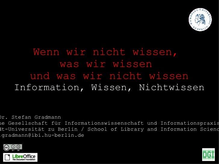 Wenn wir nicht wissen,  was wir wissen  und was wir nicht wissen Information, Wissen, Nichtwissen Prof. Dr. Stefan Gradman...