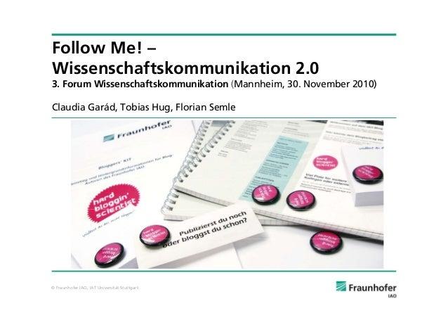 © Fraunhofer IAO, IAT Universität Stuttgart Follow Me! – Wissenschaftskommunikation 2.0 3. Forum Wissenschaftskommunikatio...