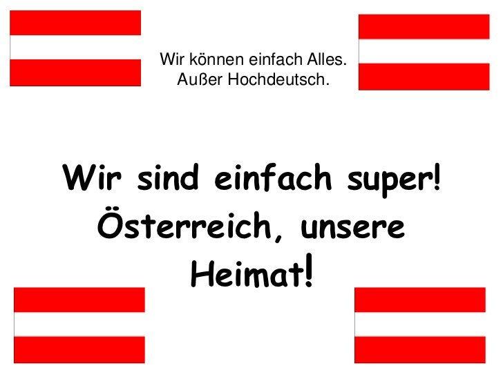 Wir können einfach Alles.       Außer Hochdeutsch.Wir sind einfach super! Österreich, unsere       Heimat!