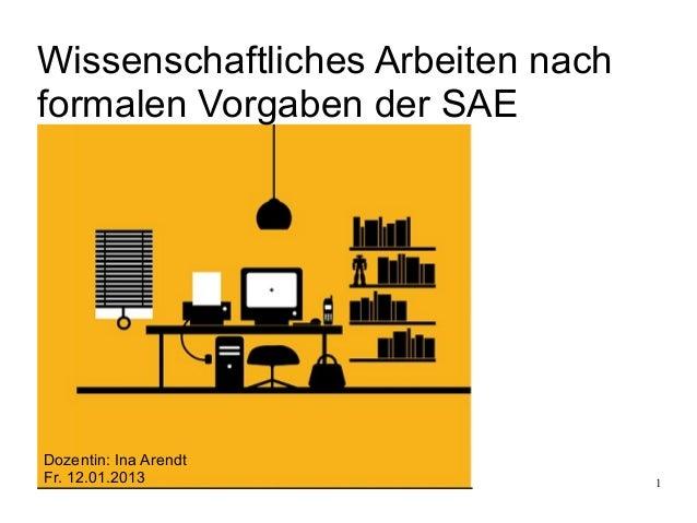 Wissenschaftliches Arbeiten nachformalen Vorgaben der SAEDozentin: Ina ArendtFr. 12.01.2013                     1