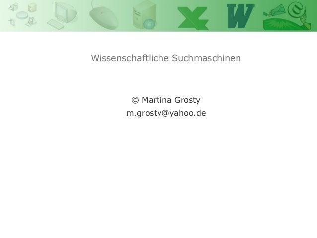 Wissenschaftliche Suchmaschinen Power Point Martina Grosty  © Martina Grosty m.grosty@yahoo.de