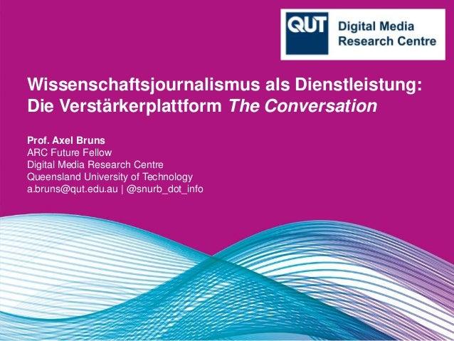 Wissenschaftsjournalismus als Dienstleistung: Die Verstärkerplattform The Conversation Prof. Axel Bruns ARC Future Fellow ...