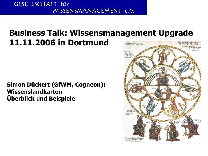 Business Talk: Wissensmanagement Upgrade 11.11.2006 in Dortmund Simon Dückert (GfWM, Cogneon): Wissenslandkarten Überblick...