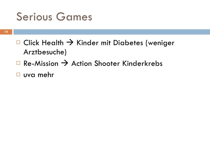 Serious Games  <ul><li>Click Health    Kinder mit Diabetes (weniger Arztbesuche) </li></ul><ul><li>Re-Mission    Action ...