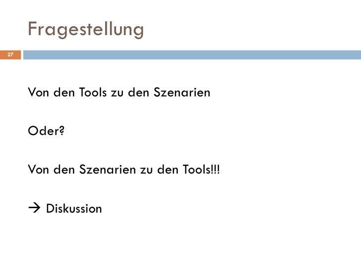 Fragestellung <ul><li>Von den Tools zu den Szenarien </li></ul><ul><li>Oder? </li></ul><ul><li>Von den Szenarien zu den To...