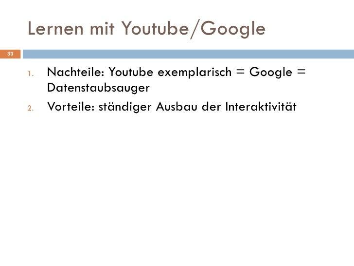 Lernen mit Youtube/Google <ul><li>Nachteile: Youtube exemplarisch = Google = Datenstaubsauger </li></ul><ul><li>Vorteile: ...