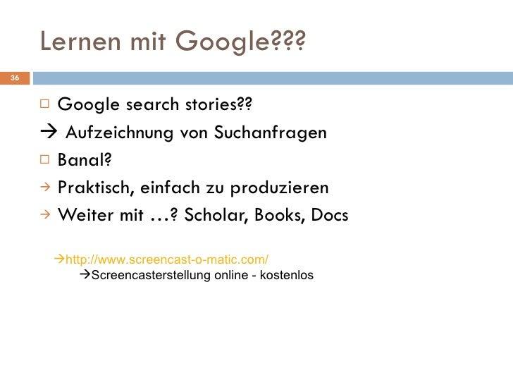 Lernen mit Google??? <ul><li>Google search stories?? </li></ul><ul><li>   Aufzeichnung von Suchanfragen </li></ul><ul><li...