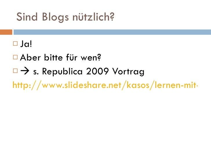 Sind Blogs nützlich? <ul><li>Ja! </li></ul><ul><li>Aber bitte für wen? </li></ul><ul><li>   s. Republica 2009 Vortrag </l...