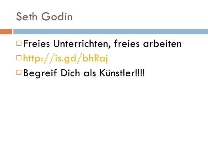 Seth Godin <ul><li>Freies Unterrichten, freies arbeiten  </li></ul><ul><li>http://is.gd/bhRaj </li></ul><ul><li>Begreif Di...