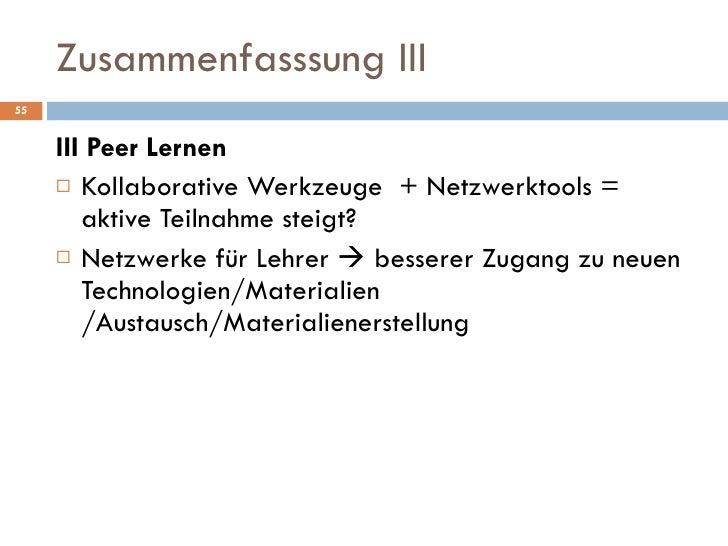 Zusammenfasssung III <ul><li>III Peer Lernen </li></ul><ul><li>Kollaborative Werkzeuge  + Netzwerktools = aktive Teilnahme...