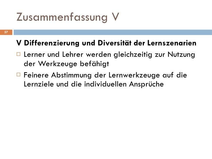 Zusammenfassung V <ul><li>V Differenzierung und Diversität der Lernszenarien </li></ul><ul><li>Lerner und Lehrer werden gl...