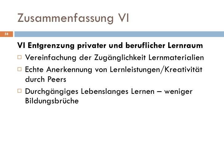 Zusammenfassung VI <ul><li>VI Entgrenzung privater und beruflicher Lernraum </li></ul><ul><li>Vereinfachung der Zugänglich...