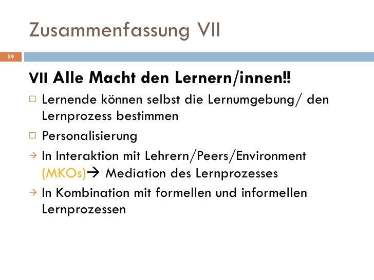 Zusammenfassung VII <ul><li>VII  Alle Macht den Lernern/innen!! </li></ul><ul><li>Lernende können selbst die Lernumgebung/...