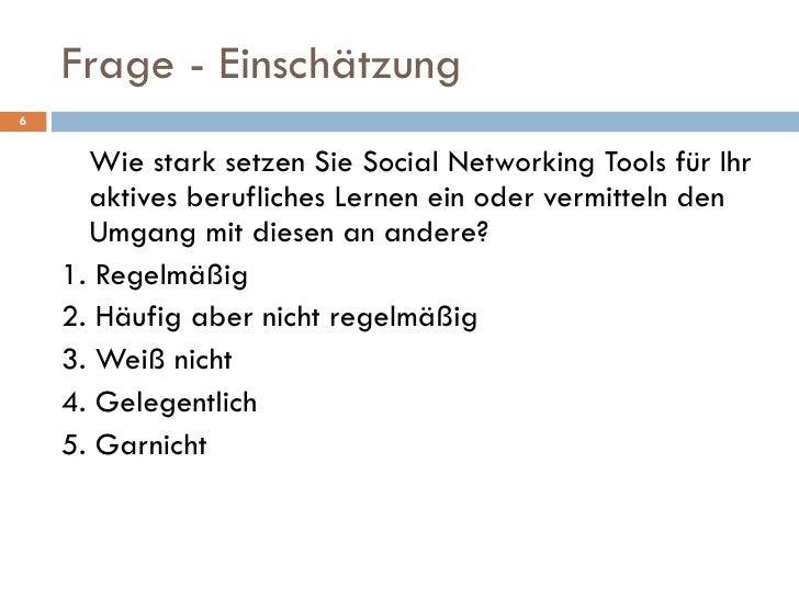 Frage - Einschätzung <ul><li>Wie stark setzen Sie Social Networking Tools für Ihr aktives berufliches Lernen ein oder verm...
