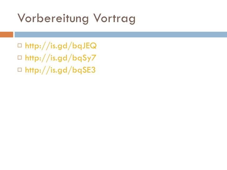 Vorbereitung Vortrag <ul><li>http://is.gd/bqJEQ </li></ul><ul><li>http://is.gd/bqSy7 </li></ul><ul><li>http://is.gd/bqSE3 ...
