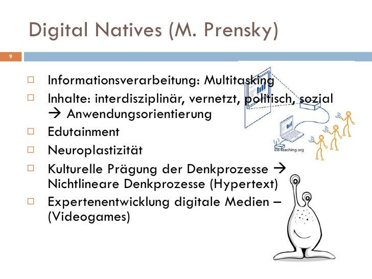 Digital Natives (M. Prensky) <ul><li>Informationsverarbeitung: Multitasking </li></ul><ul><li>Inhalte: interdisziplinär, v...