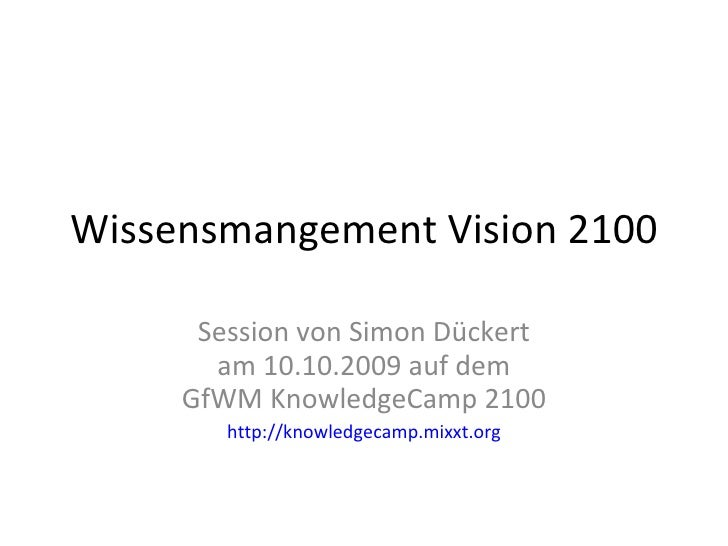 Wissensmangement Vision 2100 Session von Simon Dückert am 10.10.2009 auf dem GfWM KnowledgeCamp 2100 http://knowledgecamp....