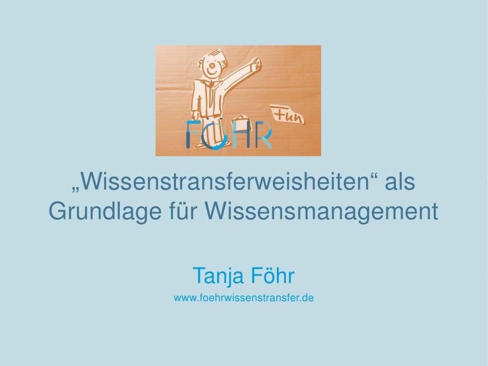 """""""Wissenstransferweisheiten"""" alsGrundlage für Wissensmanagement             Tanja Föhr          www.foehrwissenstransfer.de"""