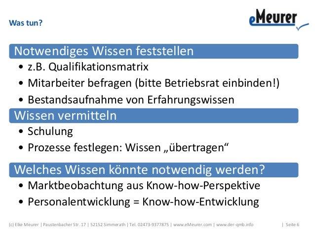 Was tun? Notwendiges Wissen feststellen • z.B. Qualifikationsmatrix • Mitarbeiter befragen (bitte Betriebsrat einbinden!) ...