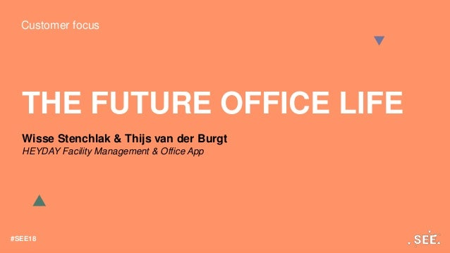 Customer focus #SEE18 THE FUTURE OFFICE LIFE Wisse Stenchlak & Thijs van der Burgt HEYDAY Facility Management & Office App