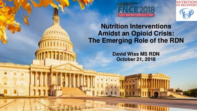 Nutrition Interventions Amidst an Opioid Crisis: The Emerging Role of the RDN David Wiss MS RDN October 21, 2018