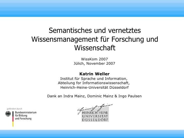 Semantisches und vernetztes Wissensmanagement für Forschung und Wissenschaft WissKom 2007 Jülich, November 2007 Katrin Wel...