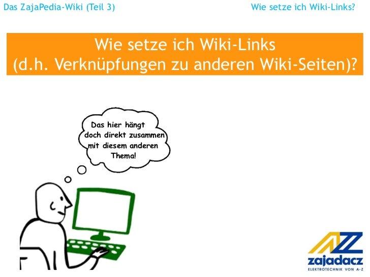 Das ZajaPedia-Wiki (Teil 3)  Wie setze ich Wiki-Links? Wie setze ich Wiki-Links (d.h. Verknüpfungen zu anderen Wiki-Seiten...