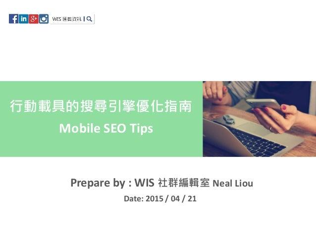 Mobile SEO Tips 行動載具的搜尋引擎優化指南 Prepare by : WIS 社群編輯室 Neal Liou Date: 2015 / 04 / 21