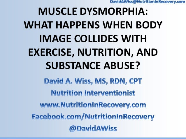 MUSCLE DYSMORPHIA: WHAT HAPPENS WHEN BODY IMAGE COLLIDES WITH EXERCISE, NUTRITION, AND SUBSTANCE ABUSE?