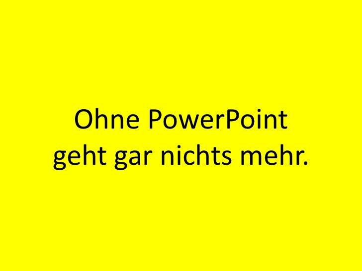 Ohne PowerPoint geht gar nichts mehr.<br />