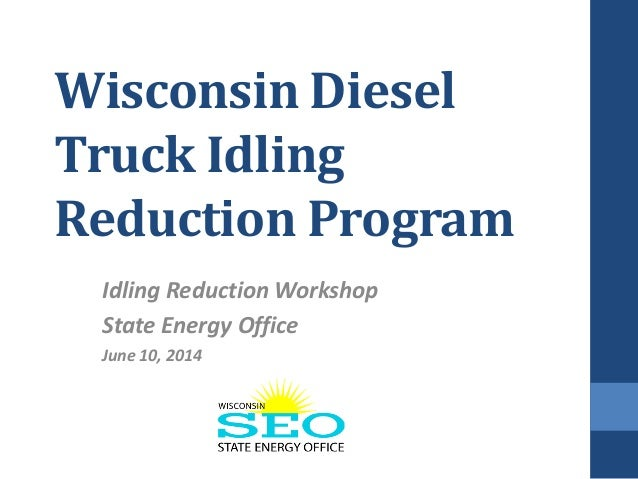 Wisconsin Diesel Truck Idling Reduction Program Idling Reduction Workshop State Energy Office June 10, 2014