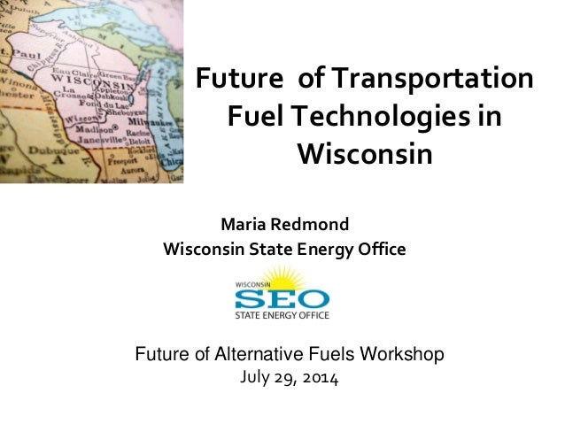 Future of Transportation Fuel Technologies in Wisconsin Maria Redmond Wisconsin State Energy Office Future of Alternative ...