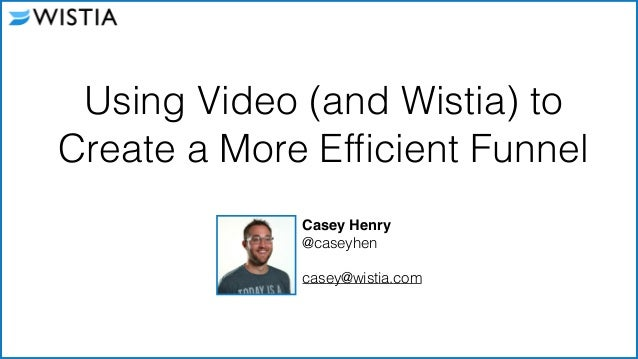 Casey Henry! @caseyhen ! casey@wistia.com 1 Using Video (and Wistia) to Create a More Efficient Funnel