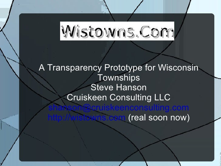 A Transparency Prototype for Wisconsin Townships Steve Hanson Cruiskeen Consulting LLC [email_address] http://wistowns.com...