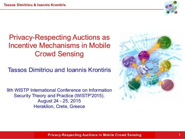 Privacy-Respecting Auctions in Mobile Crowd Sensing Tassos Dimitriou & Ioannis Krontiris 1 Privacy-Respecting Auctions as ...